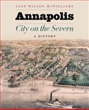 Annapolis, City on the Severn : A History, McWilliams, Jane Wilson, 0801896592