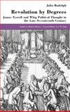 Revolution by Degrees : James Tyrrell and Whig Political Thought in the Late Seventeenth Century, Rudolph, Julia, 0333736591
