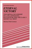 Eternal Victory : Triumphal Rulership in Late Antiquity, Byzantium and the Early Medieval West, McCormick, Michael, 0521386594