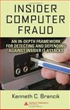 Insider Computer Fraud : An in-Depth Framework for Detecting and Defending Against Insider IT Attacks, Brancik, Kenneth C., 1420046594