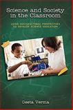 Science and Society in the Classroom : Using Sociocultural Perspectives to Develop Science Education, Verma, Geeta, 1604976594
