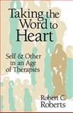 Taking the Word to Heart : Self and Other in an Age of Therapies, Roberts, Robert C., 0802806597