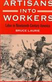 Artisans into Workers : Labor in Nineteenth-Century America, Laurie, Bruce, 025206660X