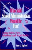 Who Said School Administration Would Be Fun? : Coping with a New Emotional and Social Reality, Sigford, Jane L., 0803966601
