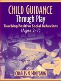 Child Guidance Through Play : Teaching Positive Social Behaviors (Ages 2 - 7), Wolfgang, Charles H., 0205366600
