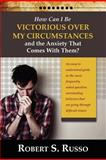 How Can I Be Victorious over My Circumstances and the Anxiety That Comes with Them?, Robert S. Russo, 0982836600
