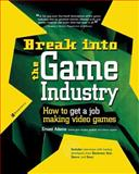 Break into the Game Industry : How to Get a Job Making Video Games, Adams, Ernest, 0072226609