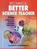 Becoming a Better Science Teacher : 8 Steps to High Quality Instruction and Student Achievement, Hammerman, Elizabeth, 1412926610