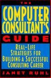 The Computer Consultant's Guide : Real-Life Strategies for Building a Successful Consulting Career, Ruhl, Janet L., 0471596612