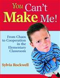 You Can't Make Me! : From Chaos to Cooperation in the Elementary Classroom, Rockwell, Sylvia, 1412916615