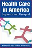 Health Care in America : Separate and Unequal, Patel, Kant and Rushefsky, Mark E., 0765616610