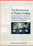 The Architecture of Medical Imaging : Designing Healthcare Facilities for Advanced Radiological Diagnostic and Therapeutic Techniques, Rostenberg, Bill and Horii, Steven C., 0471716618