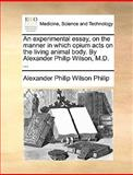 An Experimental Essay, on the Manner in Which Opium Acts on the Living Animal Body by Alexander Philip Wilson, M D, Alexander Philip Wilson Philip, 1170646611