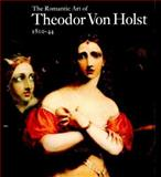 The Romantic Art of Theodor von Holst, 1810-44, Browne, Max, 0853316619
