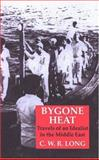 Bygone Heat : Travels of an Idealist in the Middle East, Long, C. W. R., 1850436622