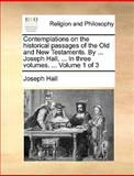 Contemplations on the Historical Passages of the Old and New Testaments by Joseph Hall, in Three, Joseph Hall, 1140666622