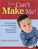 You Can't Make Me! : From Chaos to Cooperation in the Elementary Classroom, Rockwell, Sylvia, 1412916623