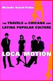 Loca Motion : The Travels of Chicana and Latina Popular Culture, Habell-Pallan, Michelle, 0814736629