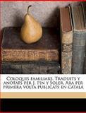 Coloquis Familiars Traduits y Anotats per J Pin y Soler Ara per Primera Volta Publicats en Catalá, Jos Pin y. Soler and José Pin Y Soler, 1149316624