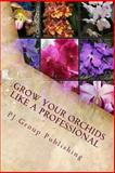 Grow Your Orchids Like a Professional, P. J. Group Publishing, 1491246626