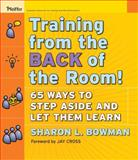 Training from the Back of the Room! : 65 Ways to Step Aside and Let Them Learn, Bowman, Sharon L., 0787996629