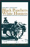 Black Poachers, White Hunters : A Social History of Hunting in Colonial Kenya, Steinhart, Edward I., 0821416634