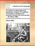 An Essay on Generosity and Greatness of Spirit the Builders of Colleges, Hospitals and Schools, Prais'D and Commended by Henry Mills, Henry Mills, 1140956639