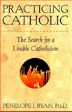Practicing Catholic : The Search for a Liveable Catholicism, Ryan, Penelope J. and Ryan, Penelope, 0805046631