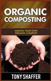 Organic Composting : Making Your Own Organic Compost, Tony Shaffer, 1500306630