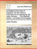 A Treatise of the Laws of England on the Various Branches of Conveyancing by John Perkins, the Fifteenth Edition, Corrected and Enlarged, John Perkins, 1170016634