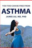 You Too Can Be Free from Asthma, James Z. Liu, 1480256633