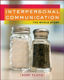 Interpersonal Communication : The Whole Story, Floyd, Kory, 0073406643