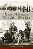 Grand Traverse the Civil War Era, John C. Mitchell, 0962146641