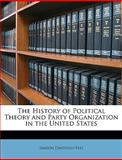 The History of Political Theory and Party Organization in the United States, Simeon Davidson Fess, 1146596642