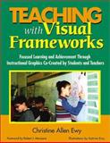 Teaching with Visual Frameworks : Focused Learning and Achievement Through Instructional Graphics Co-Created by Students and Teachers, Ewy, Christine Allen, 0761946640