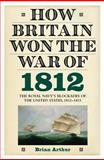 How Britain Won the War Of 1812 : The Royal Navy's Blockades of the United States, 1812-1815, Arthur, Brian, 1843836653