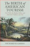 The Birth of American Tourism : New York, the Hudson Valley, and American Culture, 1790-1835, Gassan, Richard H., 1558496653