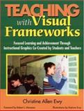 Teaching with Visual Frameworks : Focused Learning and Achievement Through Instructional Graphics Co-Created by Students and Teachers, Ewy, Christine Allen, 0761946659