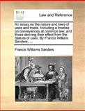 An Essay on the Nature and Laws of Uses and Trusts Including a Treatise on Conveyances at Common Law; and Those Deriving Their Effect from the Statut, Francis Williams Sanders, 1170016650