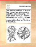 The Friendly Monitor; or Advice to a Young Man upon Coming Out of His Apprenticeship - in Eight Letters by R L , Master of the Orphan Working Schoo, Master At The Orphan Working Scho R. L., 1170416667