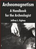 Archeomagnetism : A Handbook for the Archeologist, Eighmy, Jeffrey L., 1410216667