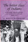 The Better Class of Indians : Social Rank, Imperial Identity, and South Asians in Britain, 1858-1914, Wainwright, A. Martin, 0719076668