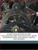 A New Translation of Job, Ecclesiastes and the Canticles, George R. 1798-1868 Noyes, 1147586667