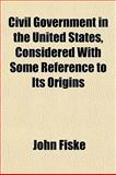 Civil Government in the United States, Considered with Some Reference to Its Origins, John Fiske, 1151976660