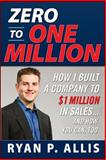 Zero to One Million : How I Built a Company to $1 Million in Sales... and How You Can, Too, Allis, Ryan P., 0071496661