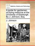 A Guide for Gentlemen Studying Medicine at the University of Edinburgh by J Johnson, Esq, J. Johnson, 1170706673