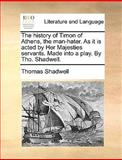 The History of Timon of Athens, the Man-Hater As It Is Acted by Her Majesties Servants Made into a Play by Tho Shadwell, Thomas Shadwell, 1170676677