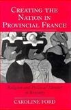 Creating the Nation in Provincial France : Religion and Political Identity in Brittany, Ford, Caroline, 0691056676
