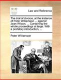 The Trial of Divorce, at the Instance of Peter Williamson Against Jean Wilson, Containing the Whole Proceedings at Large with a Prefatory Int, Peter Williamson, 1140896679