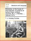Ethelwina, or the House of Fitz-Auburne a Romance of Former Times in Three Volumes by T J Horsley Volume 3, T. J. Horsley Curties, 1170096689
